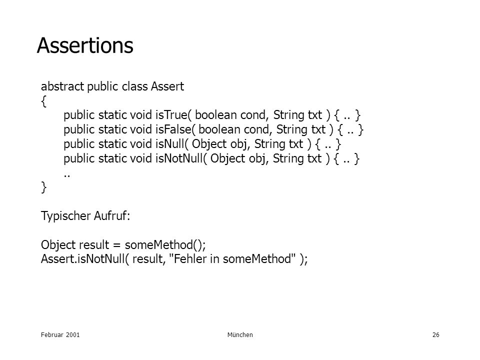 Februar 2001München26 Assertions abstract public class Assert { public static void isTrue( boolean cond, String txt ) {..