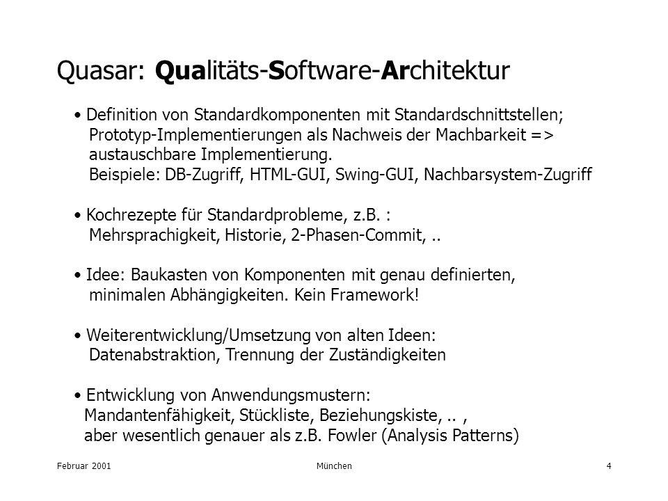 Februar 2001München4 Quasar: Qualitäts-Software-Architektur Definition von Standardkomponenten mit Standardschnittstellen; Prototyp-Implementierungen als Nachweis der Machbarkeit => austauschbare Implementierung.