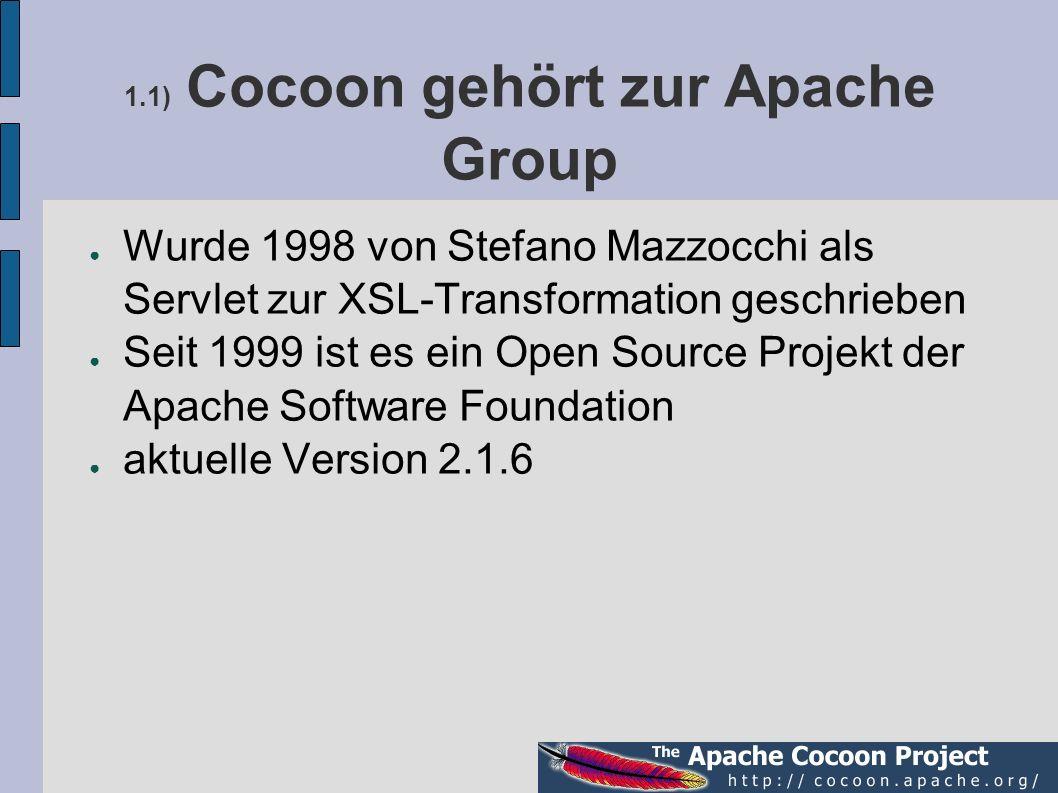 1.1) Cocoon gehört zur Apache Group Wurde 1998 von Stefano Mazzocchi als Servlet zur XSL-Transformation geschrieben Seit 1999 ist es ein Open Source P
