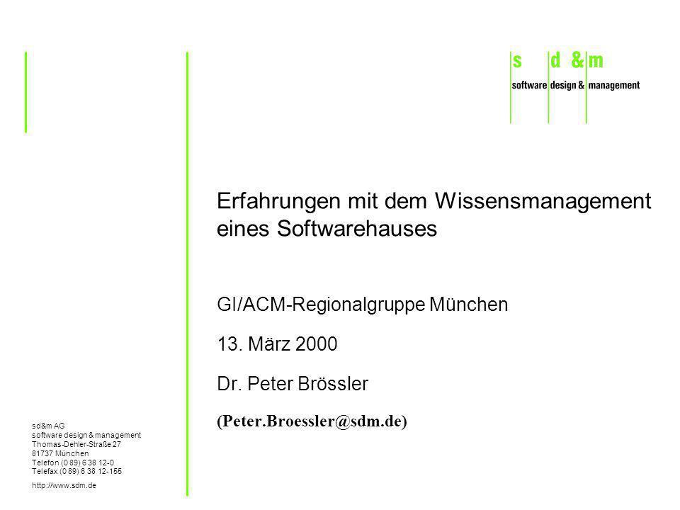 sd&m AG software design & management Thomas-Dehler-Straße 27 81737 München Telefon (0 89) 6 38 12-0 Telefax (0 89) 6 38 12-155 http://www.sdm.de Erfahrungen mit dem Wissensmanagement eines Softwarehauses GI/ACM-Regionalgruppe München 13.