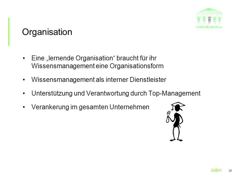 sd&m 26 Organisation Eine lernende Organisation braucht für ihr Wissensmanagement eine Organisationsform Wissensmanagement als interner Dienstleister Unterstützung und Verantwortung durch Top-Management Verankerung im gesamten Unternehmen