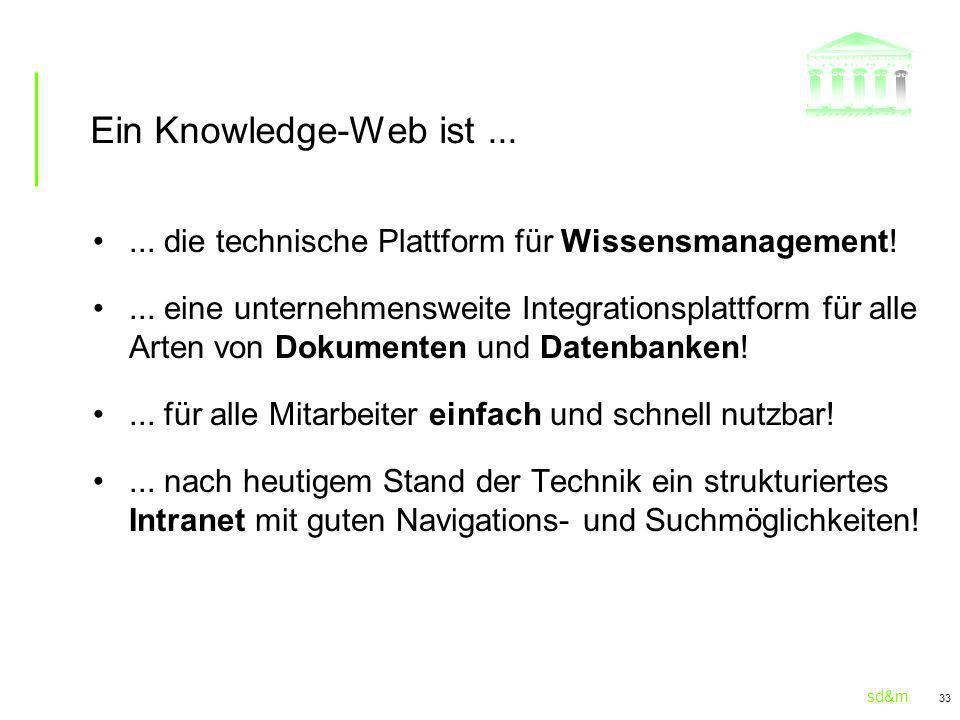 sd&m 33 Ein Knowledge-Web ist...... die technische Plattform für Wissensmanagement!... eine unternehmensweite Integrationsplattform für alle Arten von