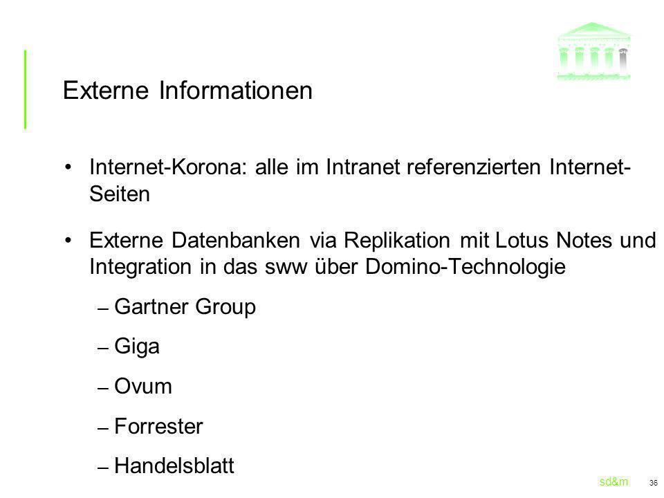 sd&m 36 Externe Informationen Internet-Korona: alle im Intranet referenzierten Internet- Seiten Externe Datenbanken via Replikation mit Lotus Notes un