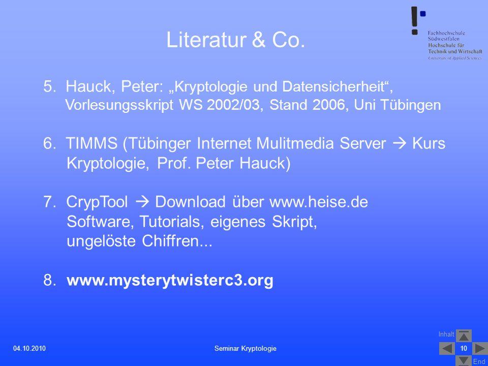 Inhalt End 1004.10.2010 Literatur & Co. 5. Hauck, Peter: Kryptologie und Datensicherheit, Vorlesungsskript WS 2002/03, Stand 2006, Uni Tübingen 6. TIM