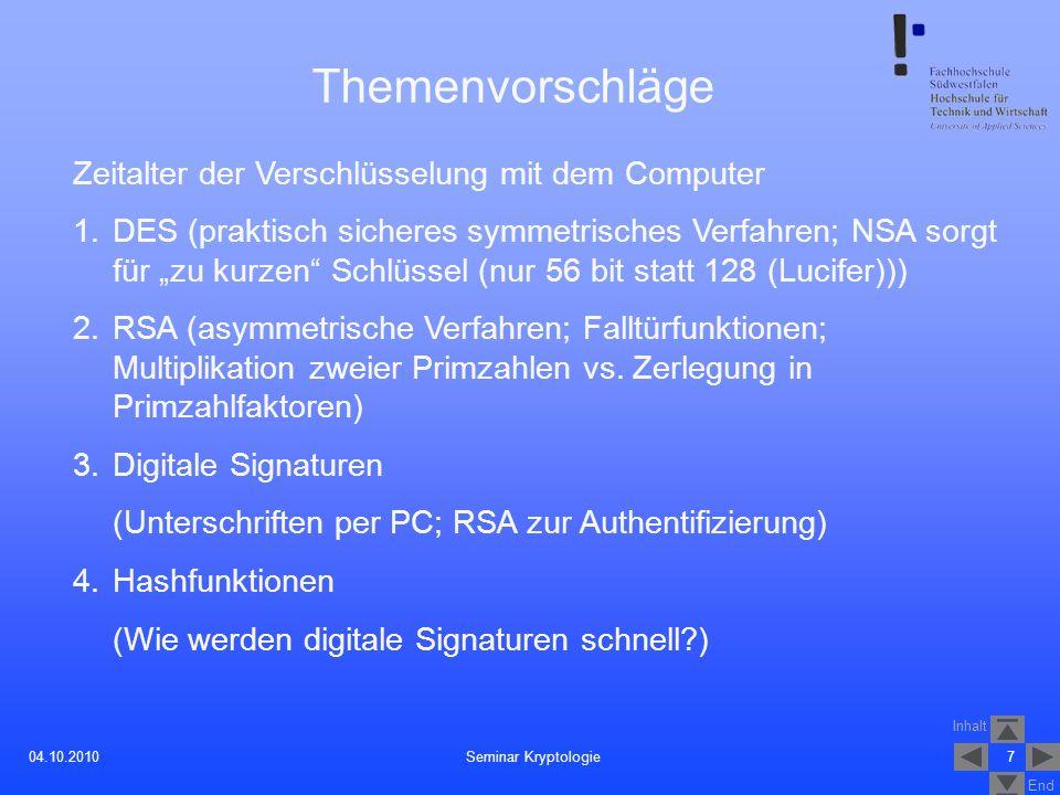 Inhalt End 7Seminar Kryptologie04.10.2010 Themenvorschläge Zeitalter der Verschlüsselung mit dem Computer 1.DES (praktisch sicheres symmetrisches Verf