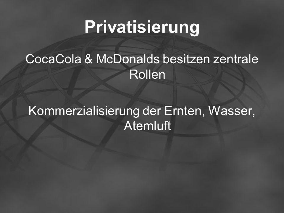 Privatisierung CocaCola & McDonalds besitzen zentrale Rollen Kommerzialisierung der Ernten, Wasser, Atemluft
