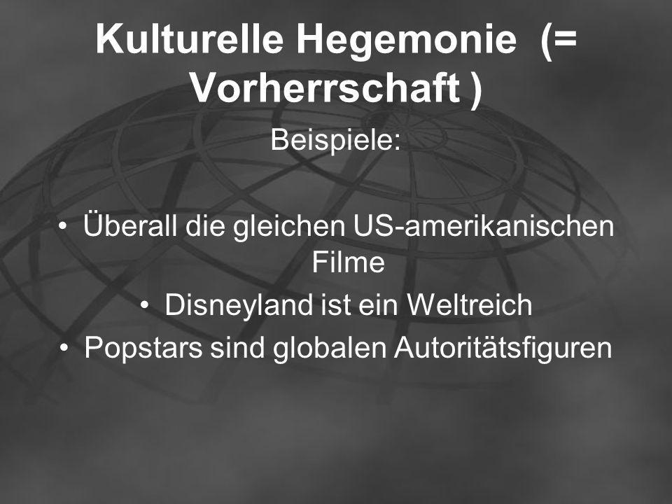 Kulturelle Hegemonie (= Vorherrschaft ) Beispiele: Überall die gleichen US-amerikanischen Filme Disneyland ist ein Weltreich Popstars sind globalen Au