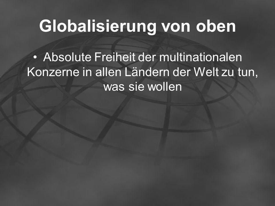 Globalisierung von oben Absolute Freiheit der multinationalen Konzerne in allen Ländern der Welt zu tun, was sie wollen