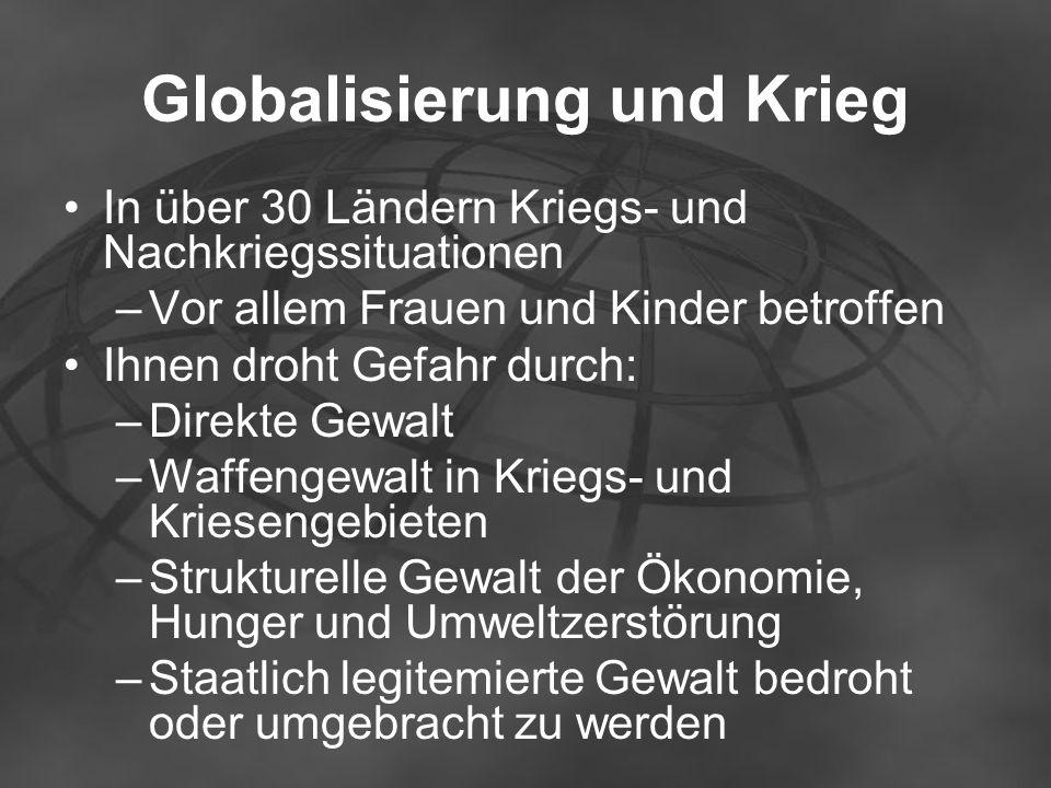 Globalisierung und Krieg In über 30 Ländern Kriegs- und Nachkriegssituationen –Vor allem Frauen und Kinder betroffen Ihnen droht Gefahr durch: –Direkt