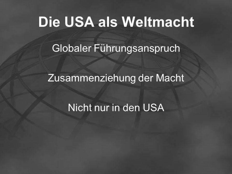 Die USA als Weltmacht Globaler Führungsanspruch Zusammenziehung der Macht Nicht nur in den USA