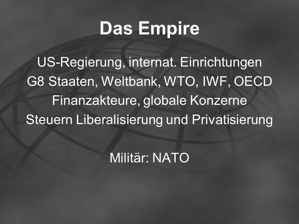 Das Empire US-Regierung, internat. Einrichtungen G8 Staaten, Weltbank, WTO, IWF, OECD Finanzakteure, globale Konzerne Steuern Liberalisierung und Priv