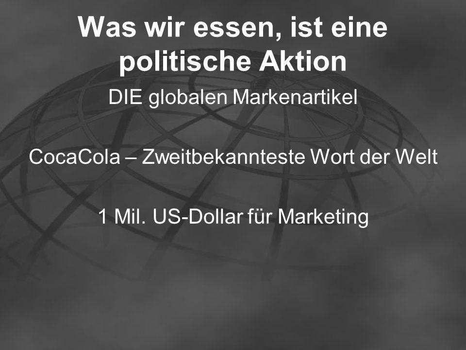 Was wir essen, ist eine politische Aktion DIE globalen Markenartikel CocaCola – Zweitbekannteste Wort der Welt 1 Mil. US-Dollar für Marketing