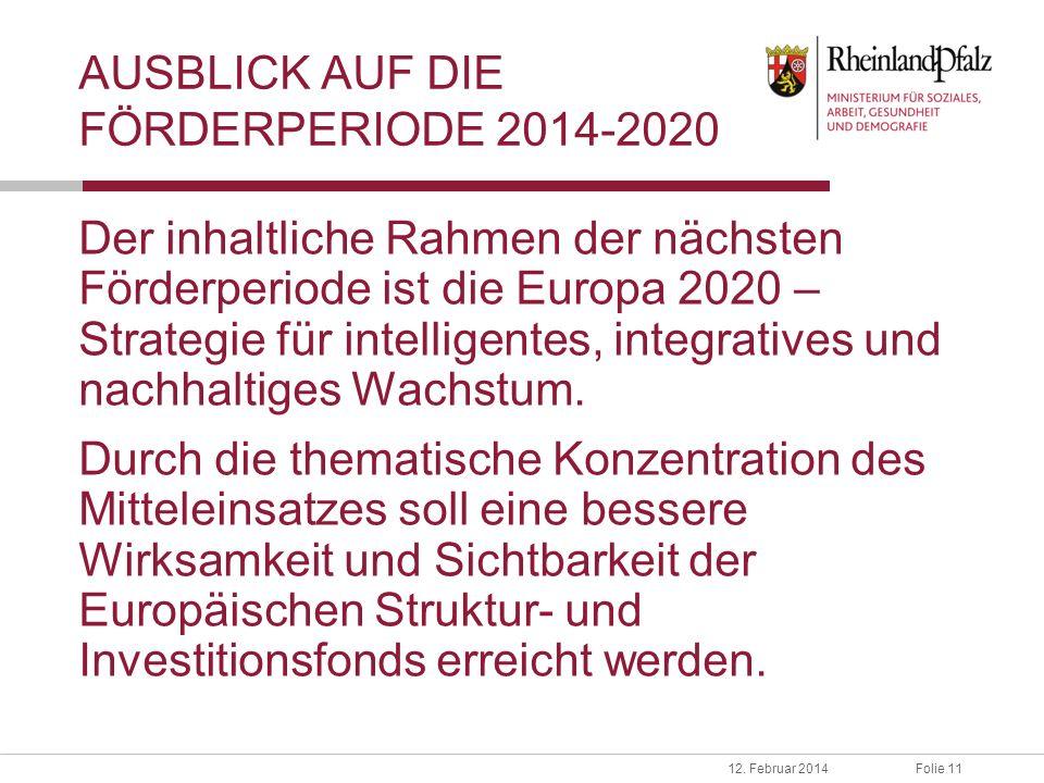 Folie 1112. Februar 2014 AUSBLICK AUF DIE FÖRDERPERIODE 2014-2020 Der inhaltliche Rahmen der nächsten Förderperiode ist die Europa 2020 – Strategie fü