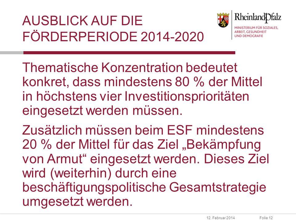 Folie 1212. Februar 2014 AUSBLICK AUF DIE FÖRDERPERIODE 2014-2020 Thematische Konzentration bedeutet konkret, dass mindestens 80 % der Mittel in höchs