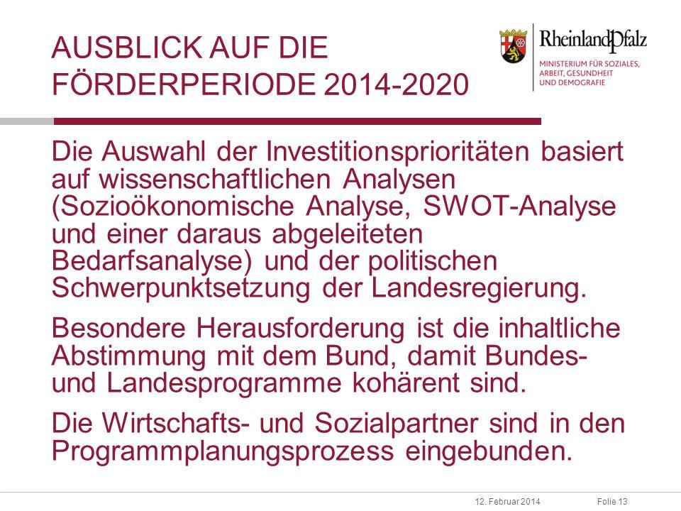 Folie 1312. Februar 2014 AUSBLICK AUF DIE FÖRDERPERIODE 2014-2020 Die Auswahl der Investitionsprioritäten basiert auf wissenschaftlichen Analysen (Soz