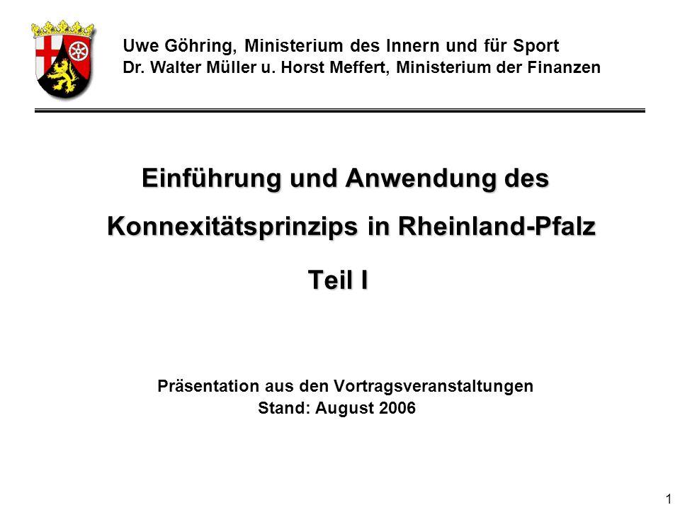 1 Einführung und Anwendung des Konnexitätsprinzips in Rheinland-Pfalz Teil I Präsentation aus den Vortragsveranstaltungen Stand: August 2006 Uwe Göhring, Ministerium des Innern und für Sport Dr.