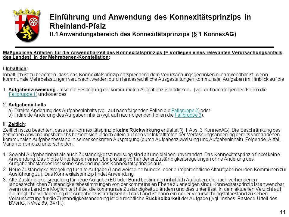 11 Maßgebliche Kriterien für die Anwendbarkeit des Konnexitätsprinzips (= Vorliegen eines relevanten Verursachungsanteils des Landes) in der Mehrebenen-Konstellation: I.Inhaltlich: Inhaltlich ist zu beachten, dass das Konnexitätsprinzip entsprechend dem Verursachungsgedanken nur anwendbar ist, wenn kommunale Mehrbelastungen verursacht werden durch landesrechtliche Ausgestaltungen kommunaler Aufgaben im Hinblick auf die 1.