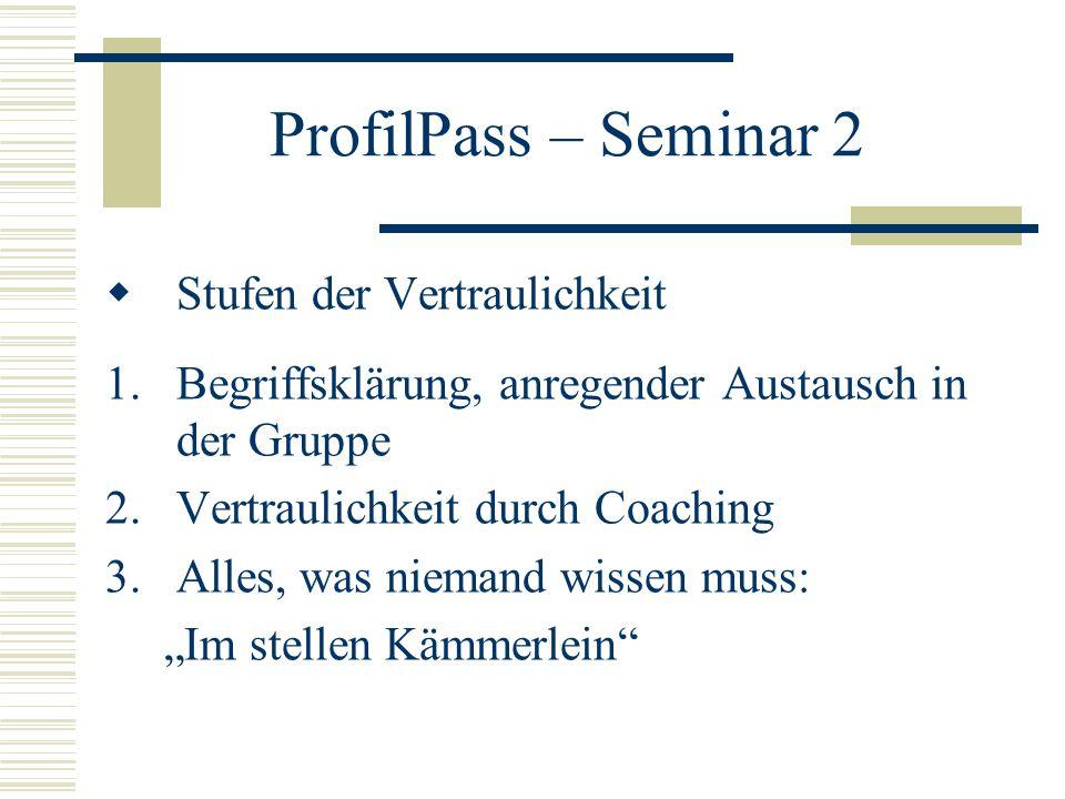 ProfilPass – Seminar 2 Stufen der Vertraulichkeit 1.Begriffsklärung, anregender Austausch in der Gruppe 2.Vertraulichkeit durch Coaching 3.Alles, was niemand wissen muss: Im stellen Kämmerlein