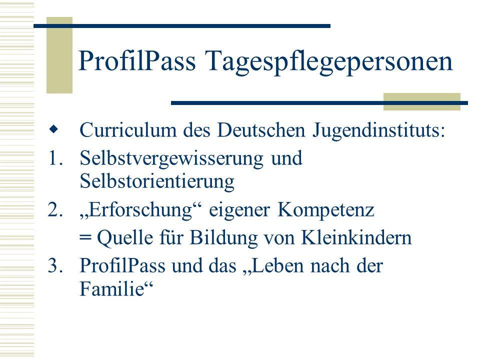 ProfilPass Tagespflegepersonen Curriculum des Deutschen Jugendinstituts: 1.Selbstvergewisserung und Selbstorientierung 2.Erforschung eigener Kompetenz = Quelle für Bildung von Kleinkindern 3.ProfilPass und das Leben nach der Familie