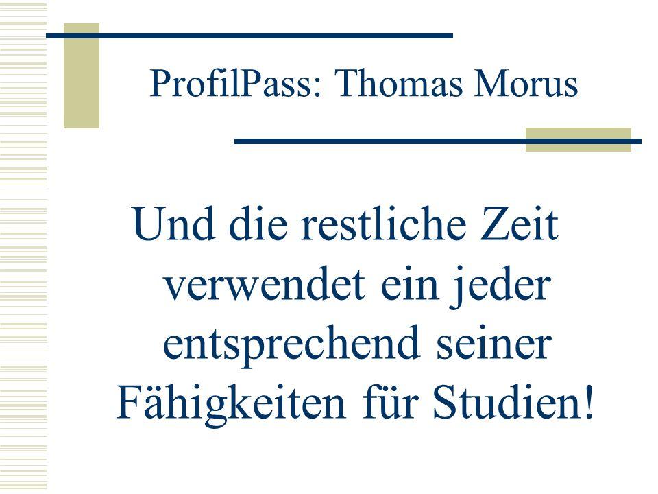 ProfilPass: Thomas Morus Und die restliche Zeit verwendet ein jeder entsprechend seiner Fähigkeiten für Studien!
