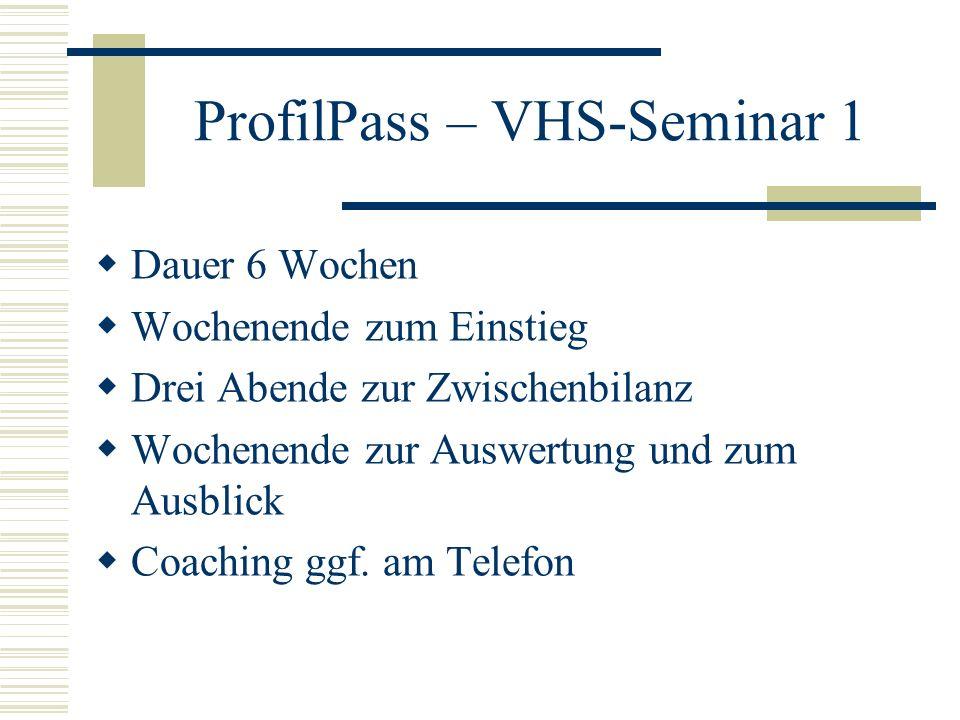 ProfilPass – VHS-Seminar 1 Dauer 6 Wochen Wochenende zum Einstieg Drei Abende zur Zwischenbilanz Wochenende zur Auswertung und zum Ausblick Coaching ggf.