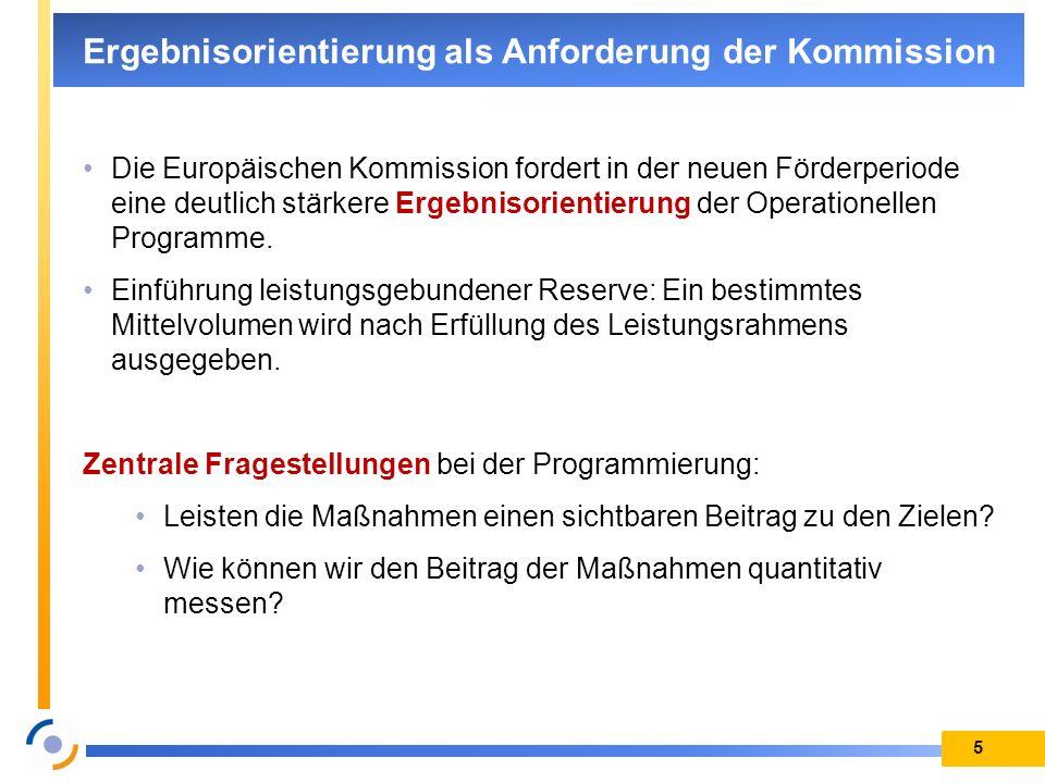 5 Ergebnisorientierung als Anforderung der Kommission Die Europäischen Kommission fordert in der neuen Förderperiode eine deutlich stärkere Ergebnisor