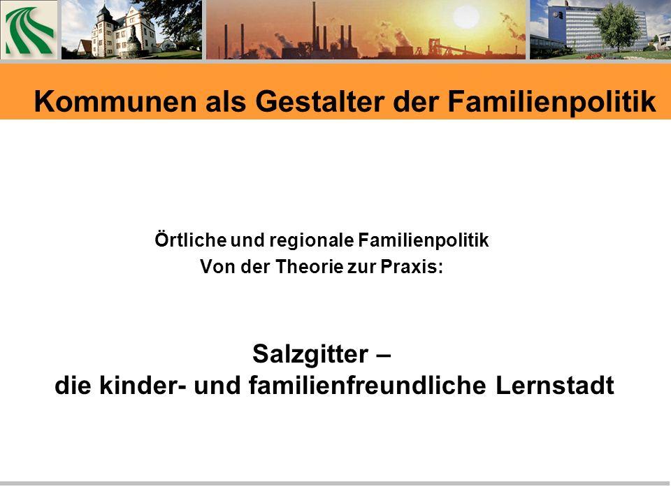 Kommunen als Gestalter der Familienpolitik Örtliche und regionale Familienpolitik Von der Theorie zur Praxis: Salzgitter – die kinder- und familienfreundliche Lernstadt