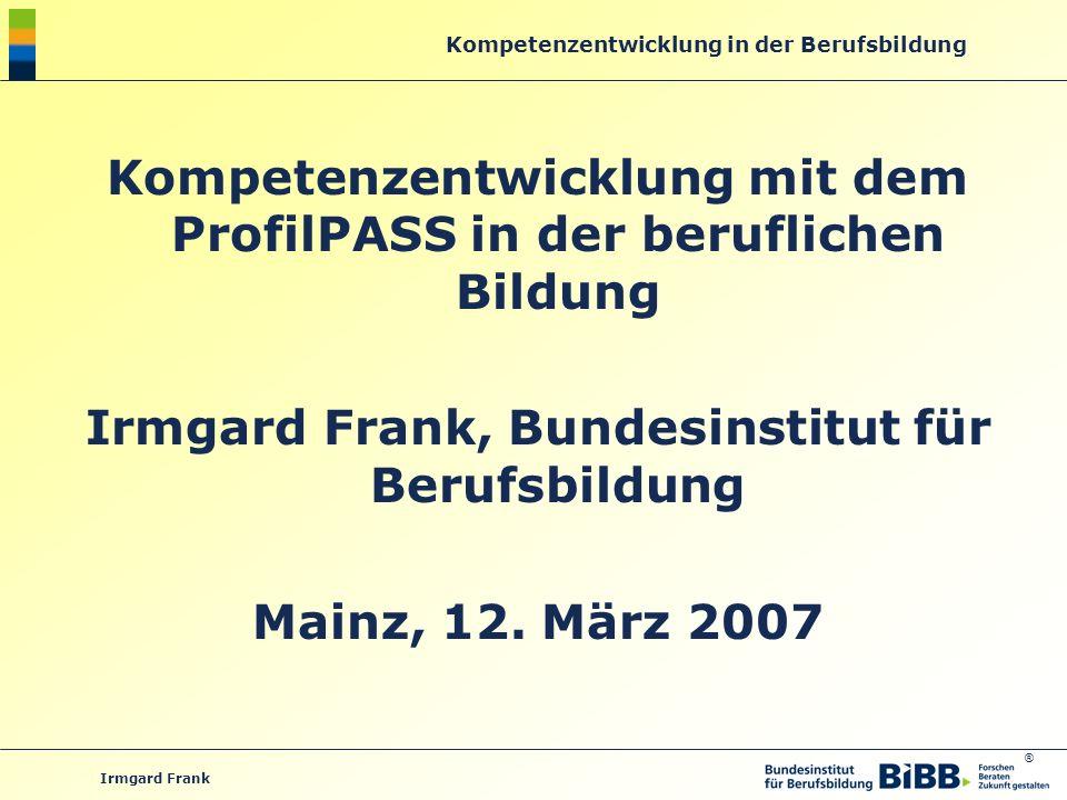 ® Kompetenzentwicklung in der Berufsbildung Irmgard Frank Kompetenzentwicklung mit dem ProfilPASS in der beruflichen Bildung Irmgard Frank, Bundesinst