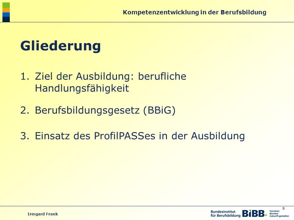 ® Kompetenzentwicklung in der Berufsbildung Irmgard Frank Gliederung 1.Ziel der Ausbildung: berufliche Handlungsfähigkeit 2.Berufsbildungsgesetz (BBiG