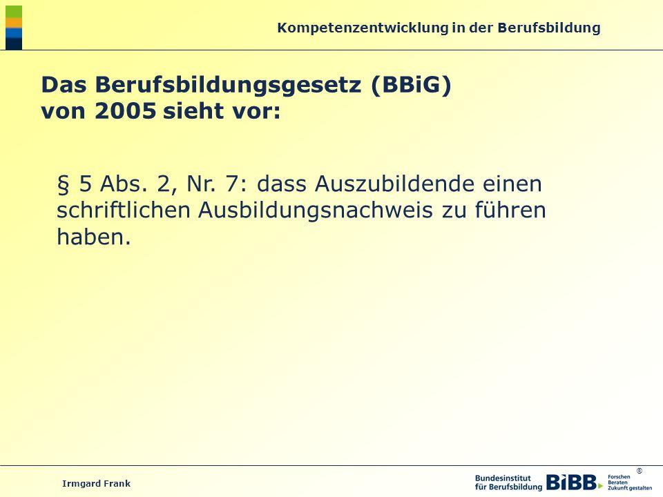 ® Kompetenzentwicklung in der Berufsbildung Irmgard Frank Das Berufsbildungsgesetz (BBiG) von 2005 sieht vor: § 5 Abs. 2, Nr. 7: dass Auszubildende ei