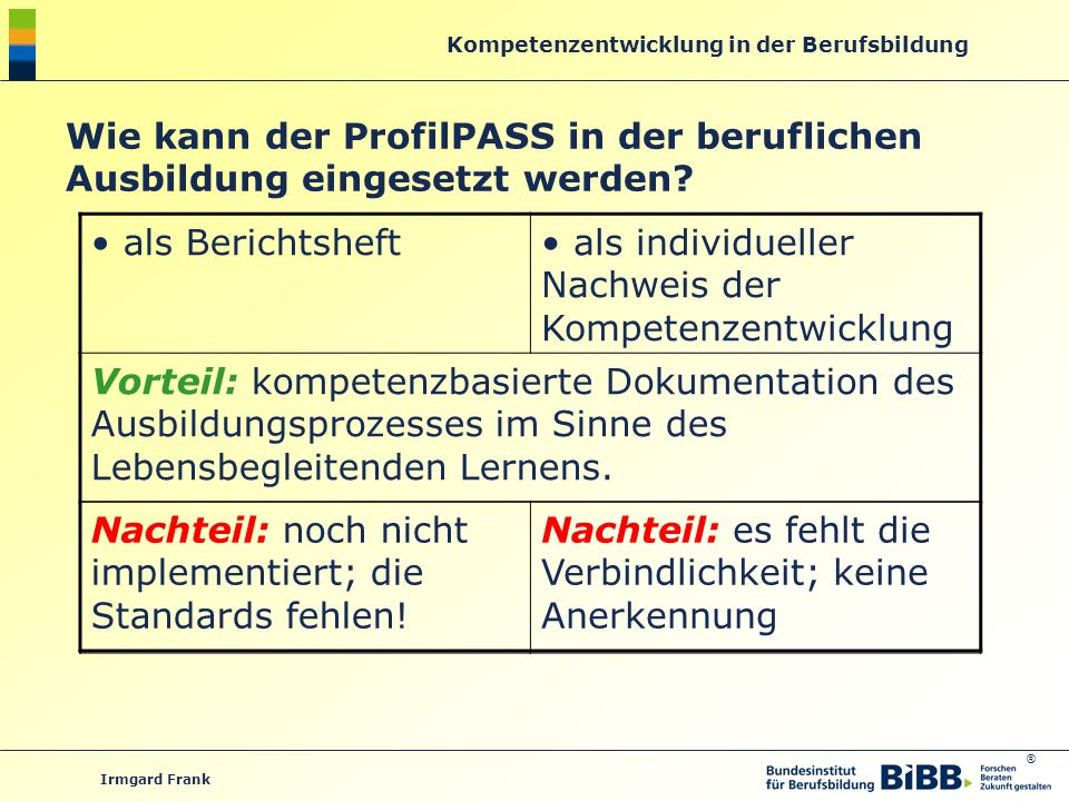 ® Kompetenzentwicklung in der Berufsbildung Irmgard Frank Wie kann der ProfilPASS in der beruflichen Ausbildung eingesetzt werden? als Berichtsheft al