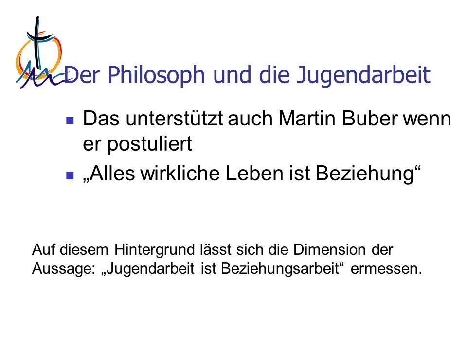 Der Philosoph und die Jugendarbeit Das unterstützt auch Martin Buber wenn er postuliert Alles wirkliche Leben ist Beziehung Auf diesem Hintergrund lässt sich die Dimension der Aussage: Jugendarbeit ist Beziehungsarbeit ermessen.
