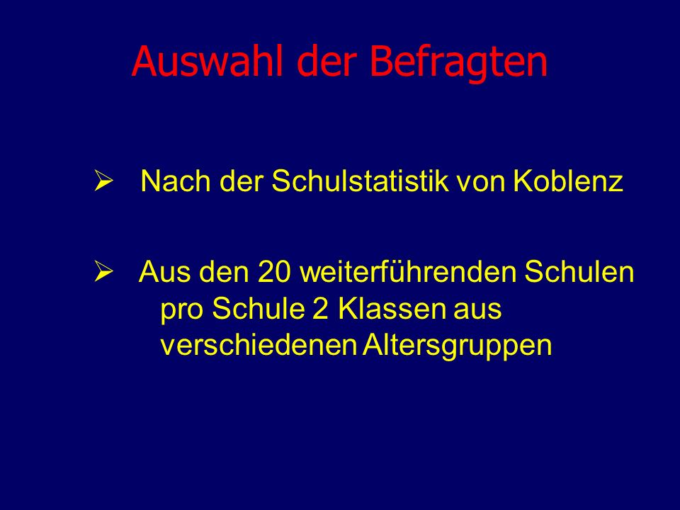 Auswahl der Befragten Nach der Schulstatistik von Koblenz Aus den 20 weiterführenden Schulen pro Schule 2 Klassen aus verschiedenen Altersgruppen