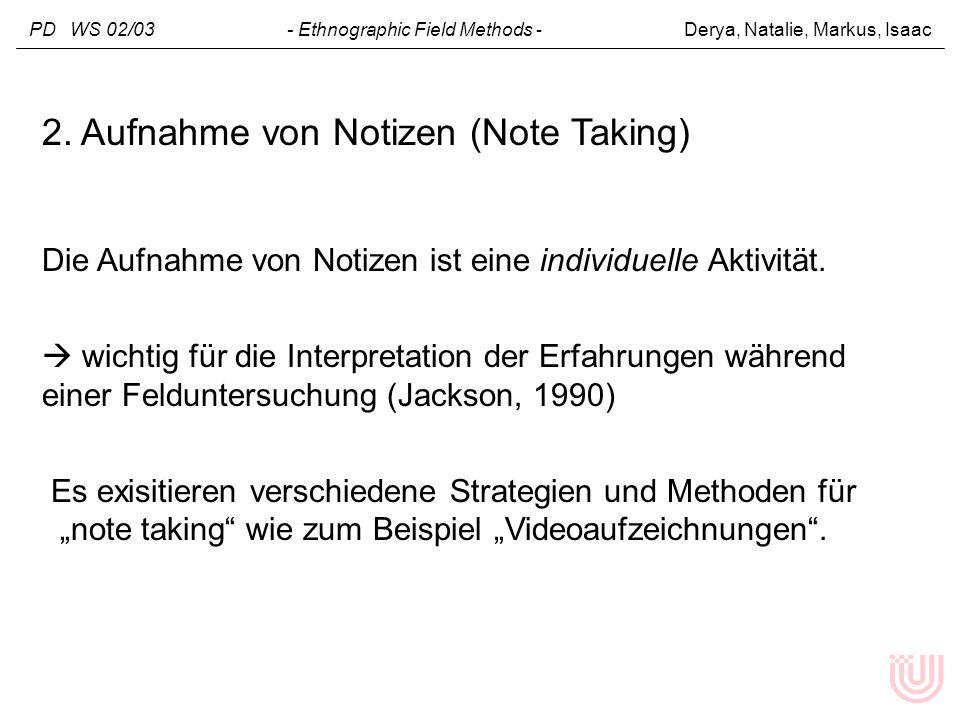 PD WS 02/03 - Ethnographic Field Methods - Derya, Natalie, Markus, Isaac 2. Aufnahme von Notizen (Note Taking) Die Aufnahme von Notizen ist eine indiv