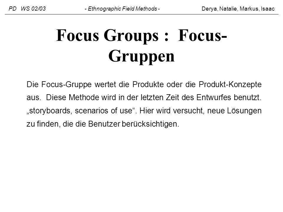 Focus Groups : Focus- Gruppen Die Focus-Gruppe wertet die Produkte oder die Produkt-Konzepte aus. Diese Methode wird in der letzten Zeit des Entwurfes