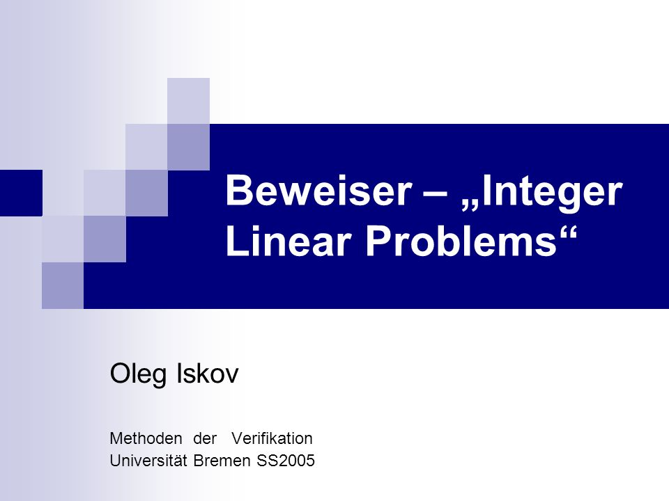 Beweiser – Integer Linear Problems Oleg Iskov Methoden der Verifikation Universität Bremen SS2005