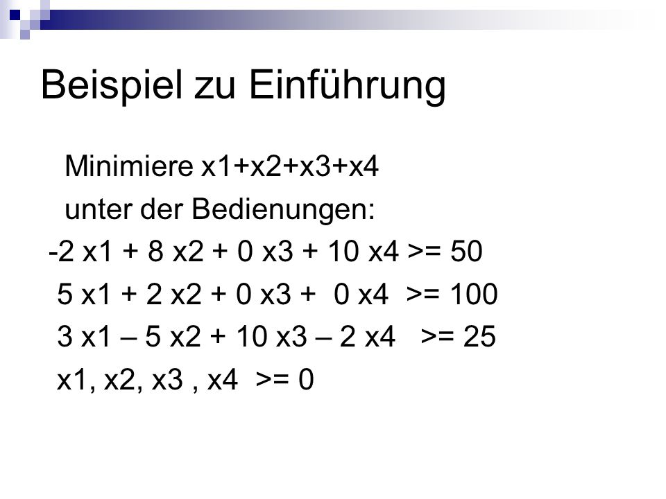 Beispiel zu Einführung Minimiere x1+x2+x3+x4 unter der Bedienungen: -2 x1 + 8 x2 + 0 x3 + 10 x4 >= 50 5 x1 + 2 x2 + 0 x3 + 0 x4 >= 100 3 x1 – 5 x2 + 10 x3 – 2 x4 >= 25 x1, x2, x3, x4 >= 0