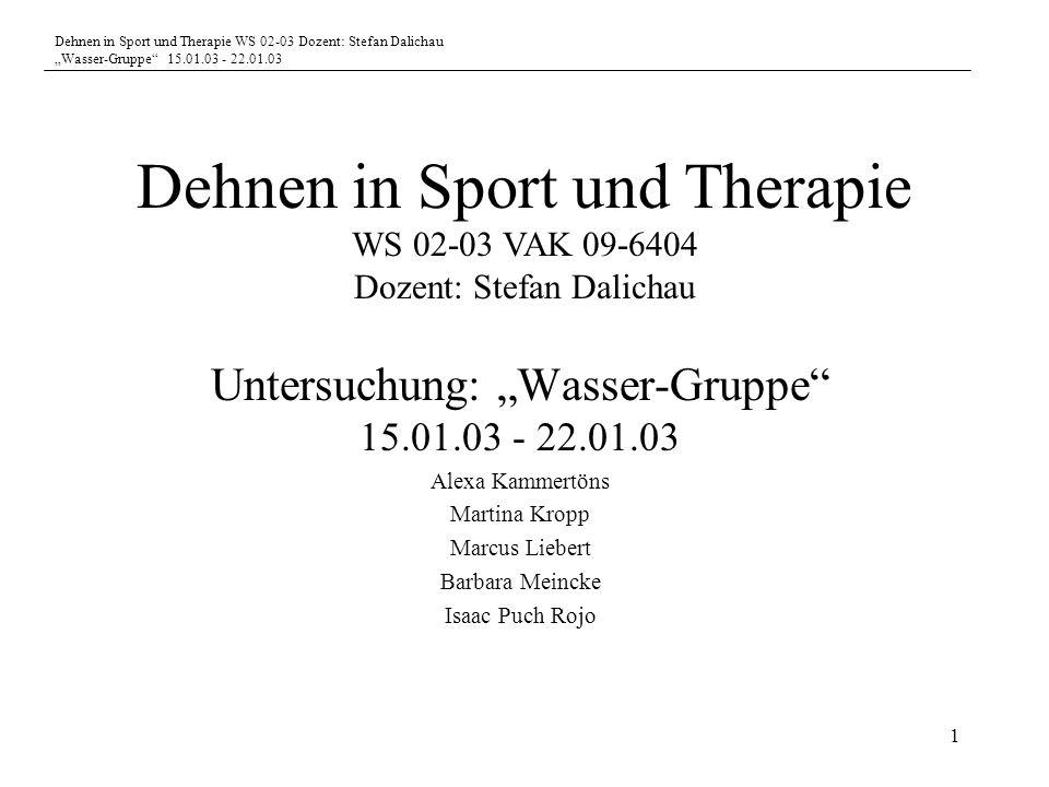 Dehnen in Sport und Therapie WS 02-03 Dozent: Stefan Dalichau Wasser-Gruppe 15.01.03 - 22.01.03 1 Untersuchung: Wasser-Gruppe 15.01.03 - 22.01.03 Alex
