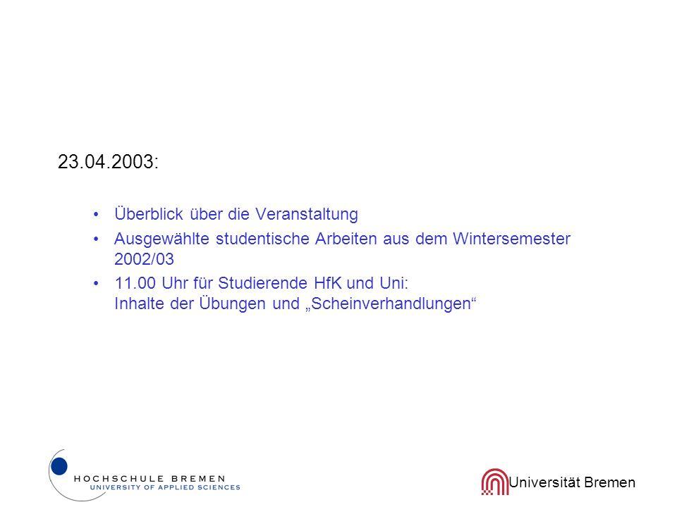 Universität Bremen 23.04.2003: Überblick über die Veranstaltung Ausgewählte studentische Arbeiten aus dem Wintersemester 2002/03 11.00 Uhr für Studierende HfK und Uni: Inhalte der Übungen und Scheinverhandlungen
