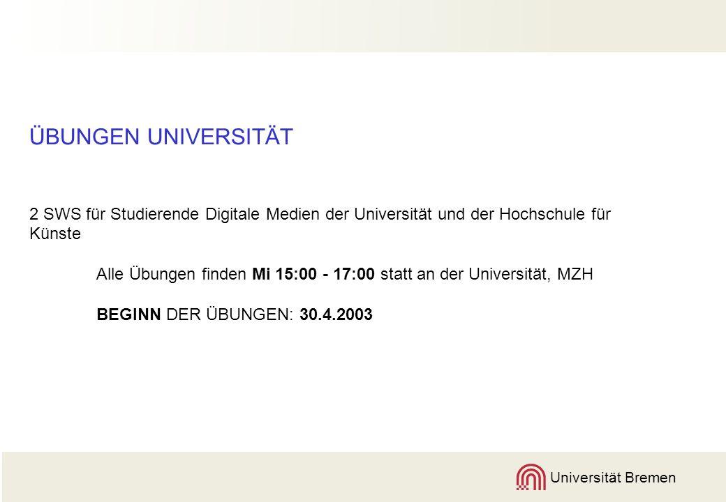 Universität Bremen ÜBUNGEN UNIVERSITÄT 2 SWS für Studierende Digitale Medien der Universität und der Hochschule für Künste Alle Übungen finden Mi 15:00 - 17:00 statt an der Universität, MZH BEGINN DER ÜBUNGEN: 30.4.2003