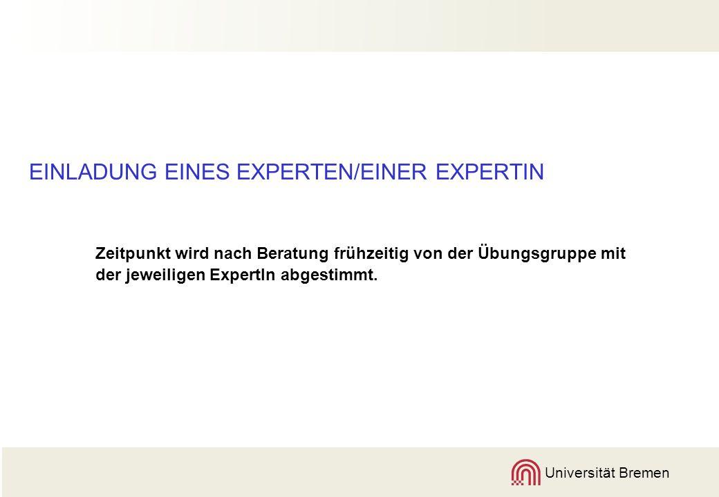 Universität Bremen EINLADUNG EINES EXPERTEN/EINER EXPERTIN Zeitpunkt wird nach Beratung frühzeitig von der Übungsgruppe mit der jeweiligen ExpertIn abgestimmt.