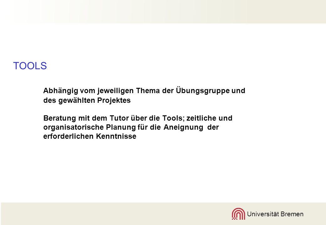 Universität Bremen TOOLS Abhängig vom jeweiligen Thema der Übungsgruppe und des gewählten Projektes Beratung mit dem Tutor über die Tools; zeitliche und organisatorische Planung für die Aneignung der erforderlichen Kenntnisse