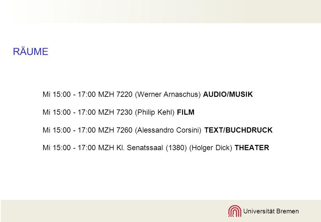 Universität Bremen RÄUME Mi 15:00 - 17:00 MZH 7220 (Werner Arnaschus) AUDIO/MUSIK Mi 15:00 - 17:00 MZH 7230 (Philip Kehl) FILM Mi 15:00 - 17:00 MZH 7260 (Alessandro Corsini) TEXT/BUCHDRUCK Mi 15:00 - 17:00 MZH Kl.