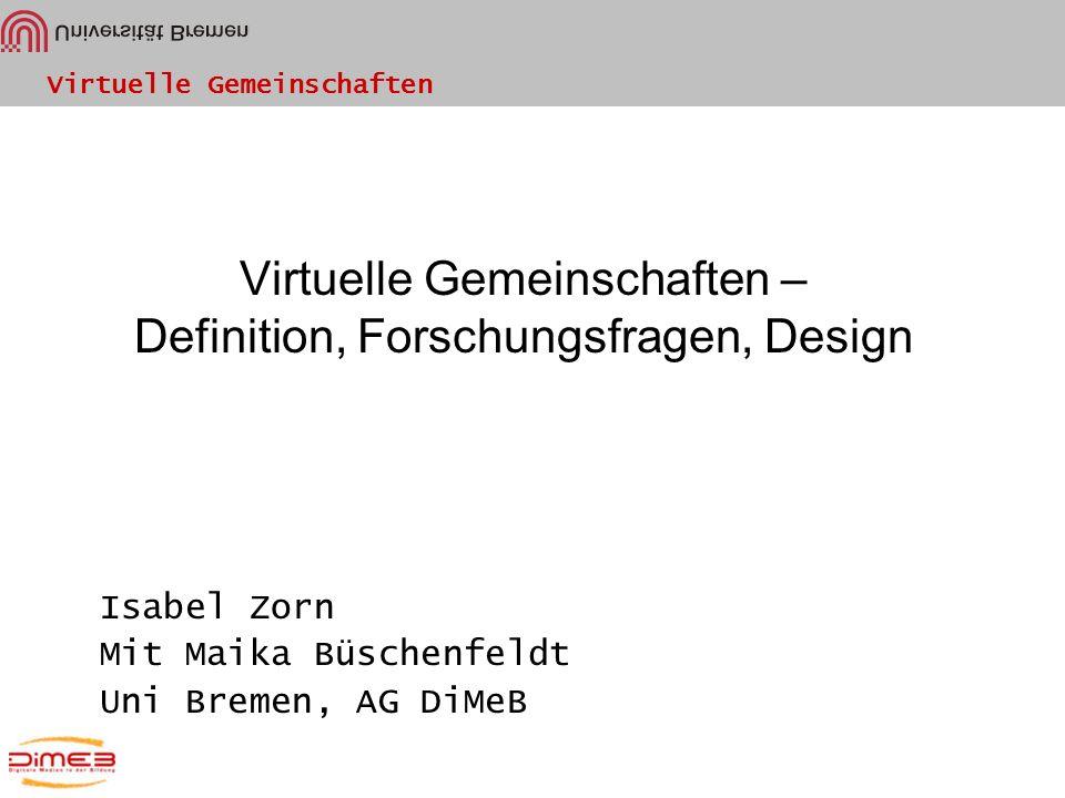 Virtuelle Gemeinschaften Virtuelle Gemeinschaften – Definition, Forschungsfragen, Design Isabel Zorn Mit Maika Büschenfeldt Uni Bremen, AG DiMeB