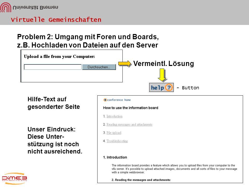 Virtuelle Gemeinschaften Problem 2: Umgang mit Foren und Boards, z.B. Hochladen von Dateien auf den Server Vermeintl. Lösung - Button Hilfe-Text auf g