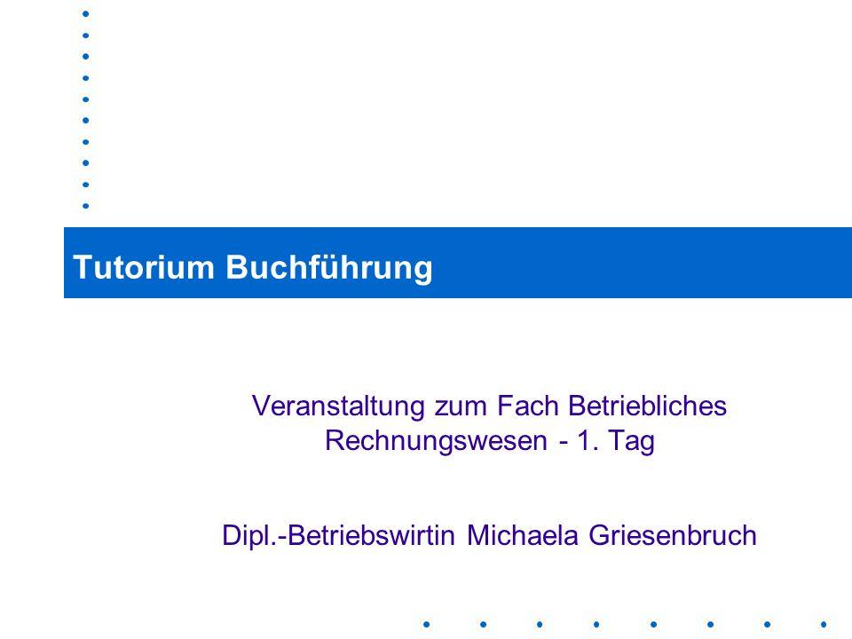 1 Tutorium Buchführung Veranstaltung zum Fach Betriebliches Rechnungswesen - 1. Tag Dipl.-Betriebswirtin Michaela Griesenbruch