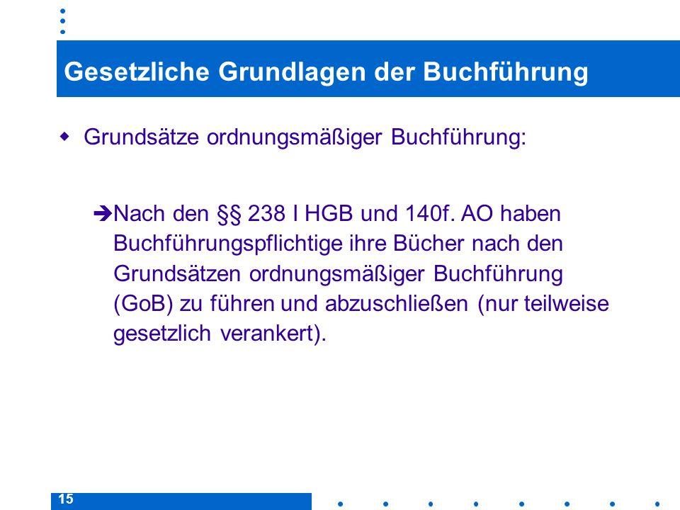 15 Gesetzliche Grundlagen der Buchführung Grundsätze ordnungsmäßiger Buchführung: Nach den §§ 238 I HGB und 140f. AO haben Buchführungspflichtige ihre