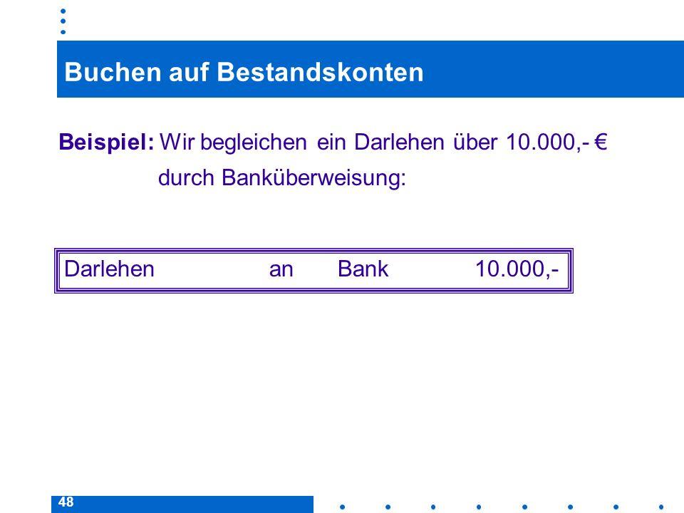 48 Buchen auf Bestandskonten Beispiel: Wir begleichen ein Darlehen über 10.000,- durch Banküberweisung: DarlehenanBank10.000,-
