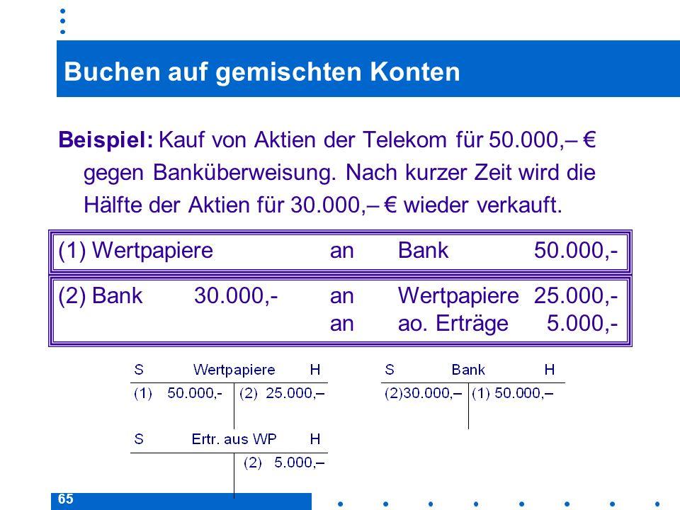 65 Buchen auf gemischten Konten Beispiel: Kauf von Aktien der Telekom für 50.000,– gegen Banküberweisung. Nach kurzer Zeit wird die Hälfte der Aktien