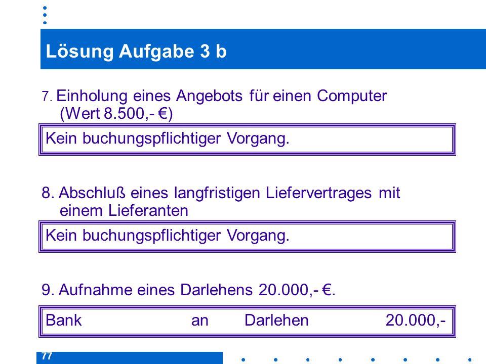77 Lösung Aufgabe 3 b 7. Einholung eines Angebots für einen Computer (Wert 8.500,- ) Kein buchungspflichtiger Vorgang. Bankan Darlehen20.000,- 8. Absc